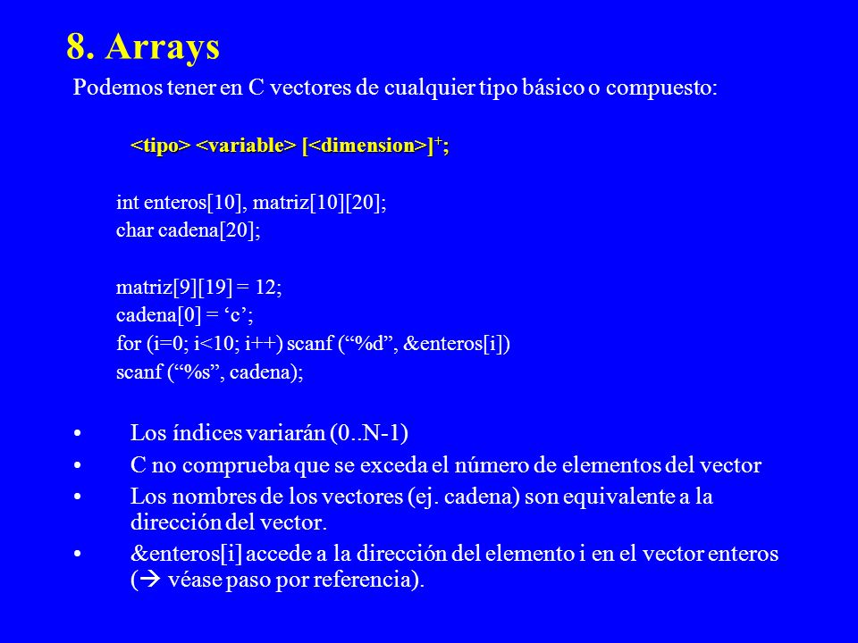 8. Arrays Podemos tener en C vectores de cualquier tipo básico o compuesto: <tipo> <variable> [<dimension>]+;